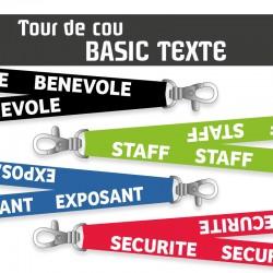 <h2>Tour de cou évènementiel Basic avec texte standard</h2> <p>Pour vos manifestions et évènements professionnels ou associatifs. Texte au choix : ADHERENT - EXPOSANT - BENEVOLE - ORGANISATION - STAFF - SECURITE. 4 Couleurs disponibles Vert - Rouge - Bleu ou Noir. Nos Lanyards sont disponibles en une seule largeur. Vous pouvez panacher les couleurs de marquage par lot de 5 pièces.</p>